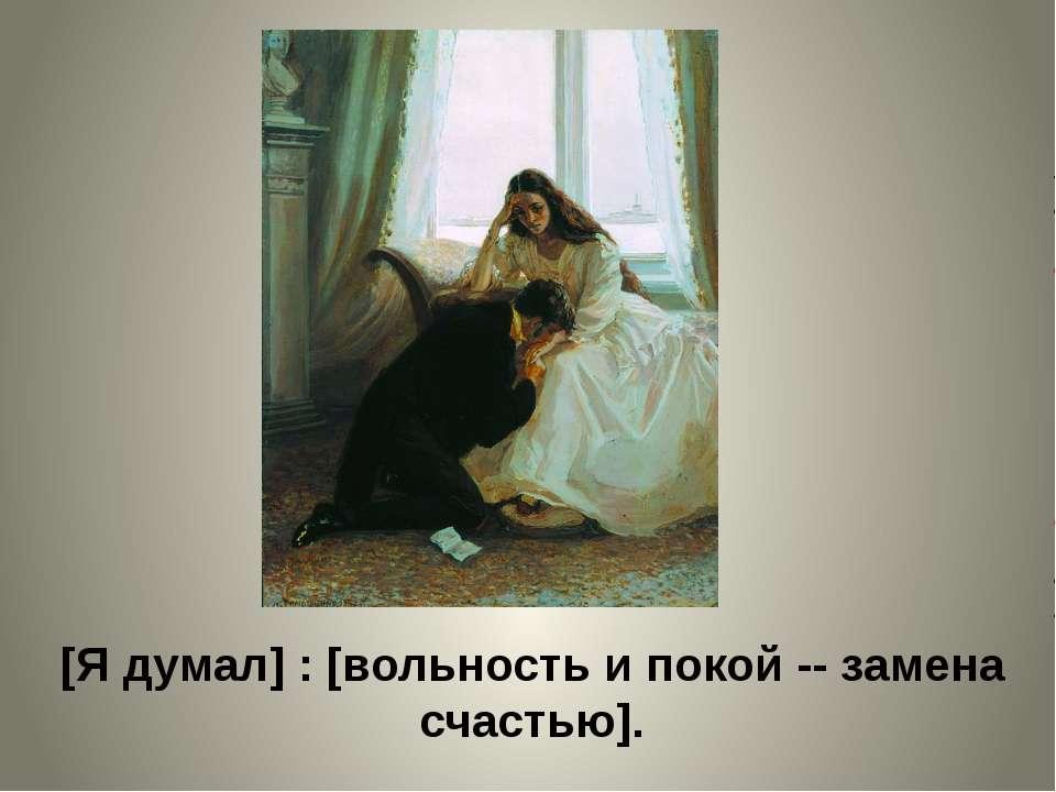 [Я думал] : [вольность и покой -- замена счастью].