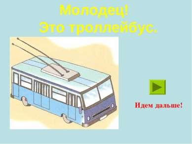 Молодец! Это троллейбус. Идем дальше!