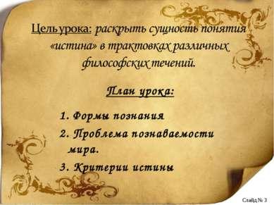 План урока: 1. Формы познания 2. Проблема познаваемости мира. 3. Критерии ист...