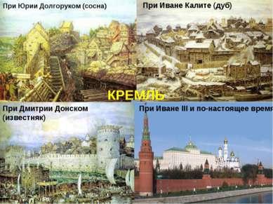 При Юрии Долгоруком (сосна) При Иване Калите (дуб) При Иване III и по-настоящ...