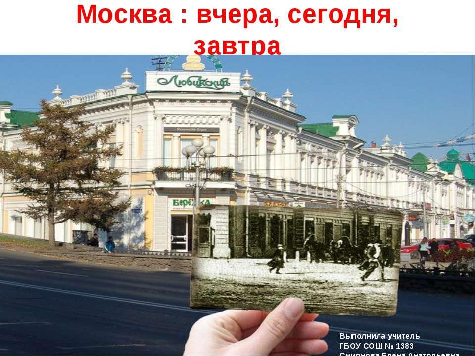 Москва : вчера, сегодня, завтра Выполнила учитель ГБОУ СОШ № 1383 Смирнова Ел...