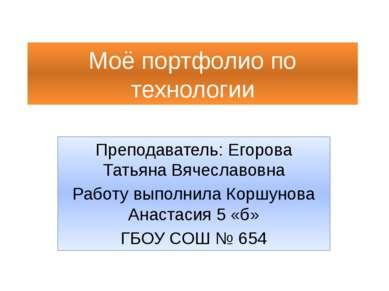 Моё портфолио по технологии Преподаватель: Егорова Татьяна Вячеславовна Работ...