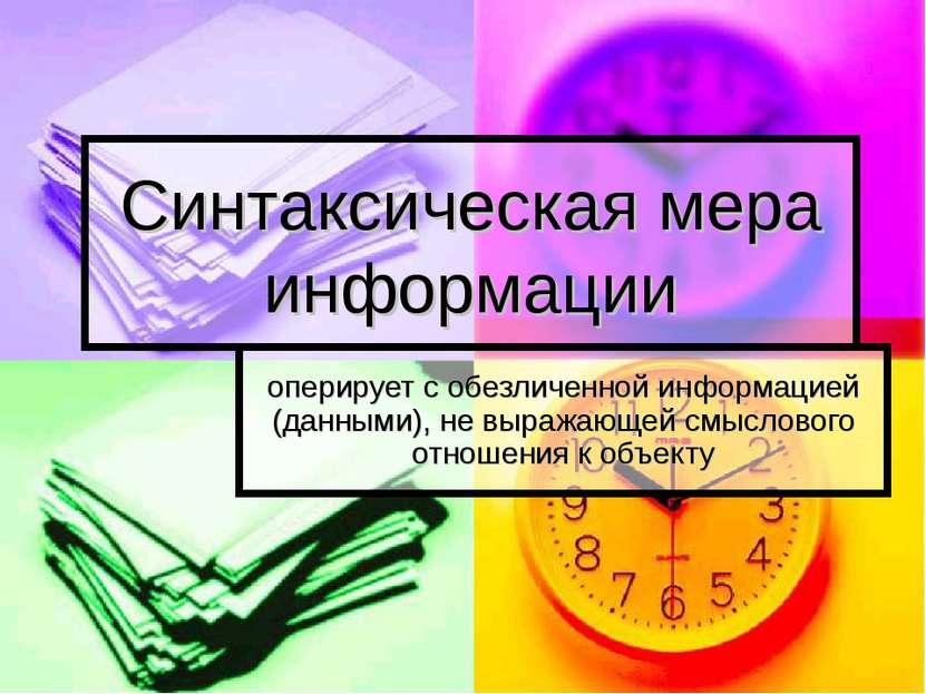 Синтаксическая мера информации оперирует с обезличенной информацией (данными)...