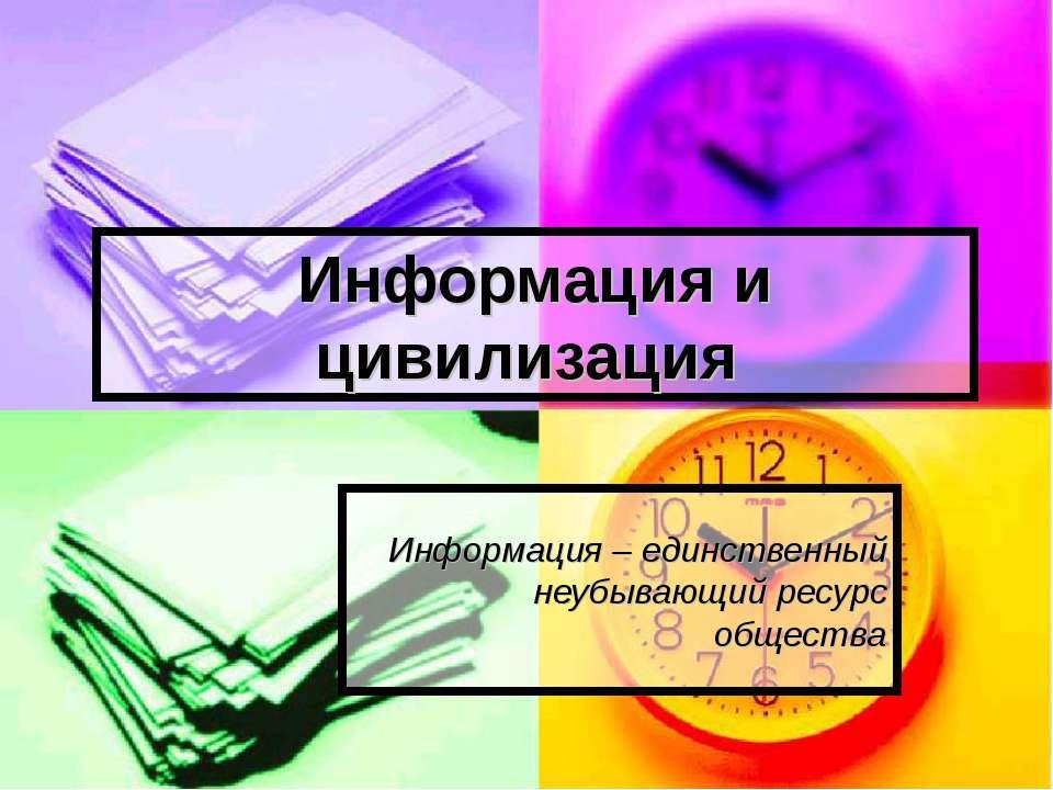 Информация и цивилизация Информация – единственный неубывающий ресурс обществ...