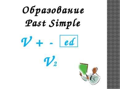 Образование Past Simple V + - V2 ed