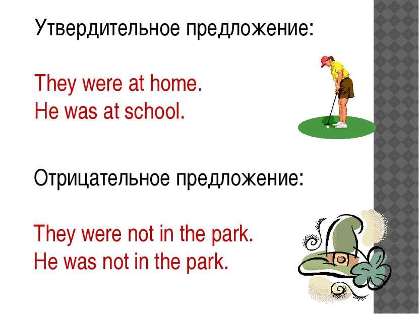 Утвердительное предложение: They were at home. He was at school. Отрицательно...