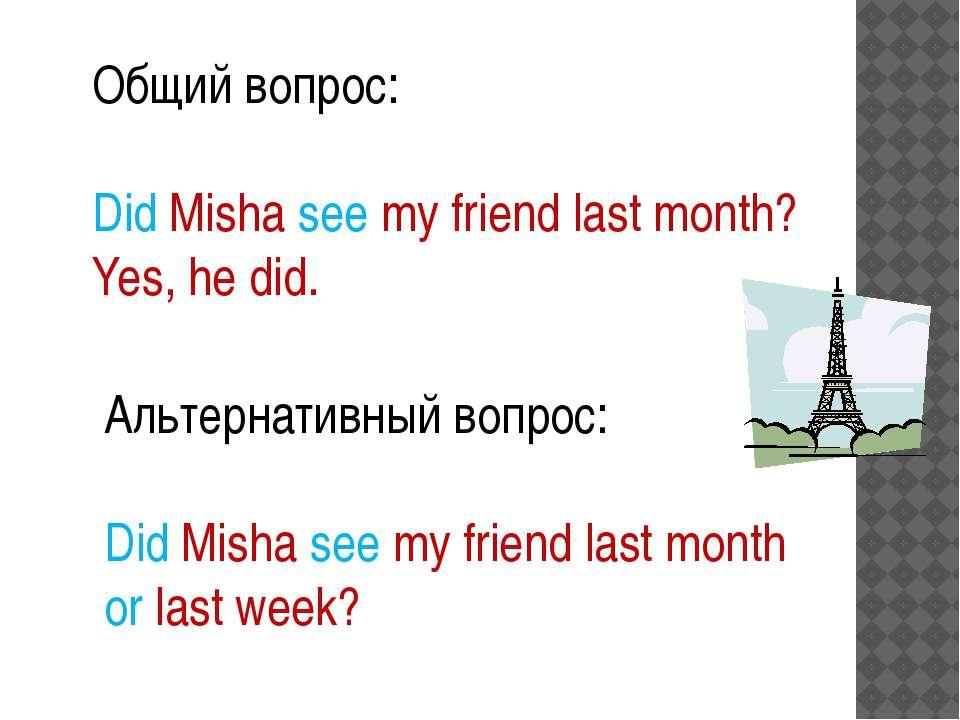 Общий вопрос: Did Misha see my friend last month? Yes, he did. Альтернативный...