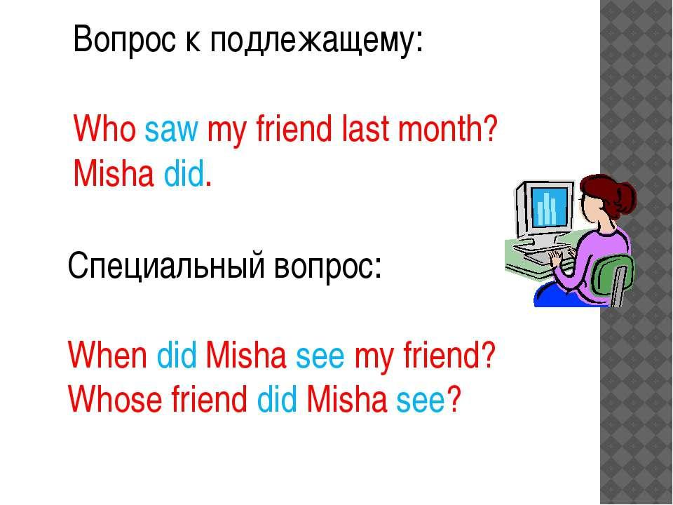 Вопрос к подлежащему: Who saw my friend last month? Misha did. Специальный во...