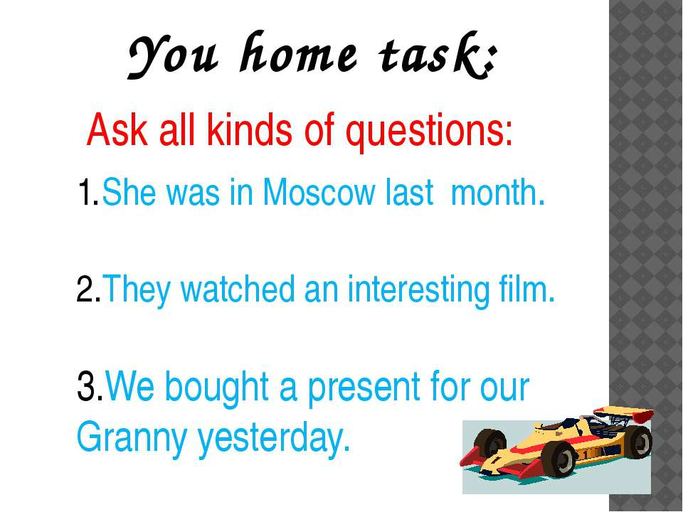 You home task: Ask all kinds of questions: She was in Moscow last month. They...