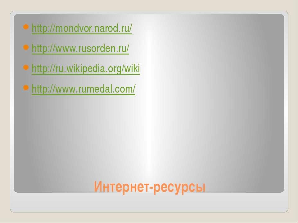 Интернет-ресурсы http://mondvor.narod.ru/ http://www.rusorden.ru/ http://ru.w...