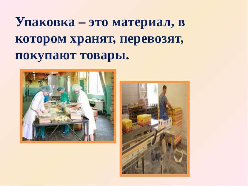 Упаковка – это материал, в котором хранят, перевозят, покупают товары.