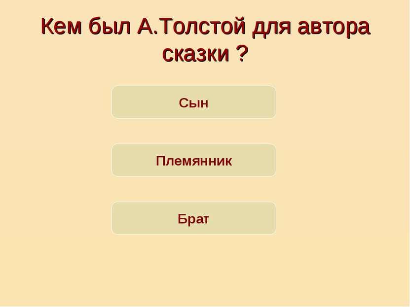 Кем был А.Толстой для автора сказки ? Сын Племянник Брат
