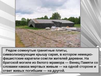 Рядом сомкнутые гранитные плиты, символизирующие крышу сарая, в котором немец...