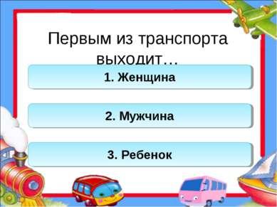 Первым из транспорта выходит… 1. Женщина 2. Мужчина 3. Ребенок