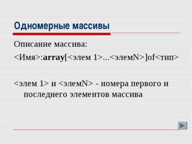 Одномерные массивы Описание массива: :array[...]of и - номера первого и после...