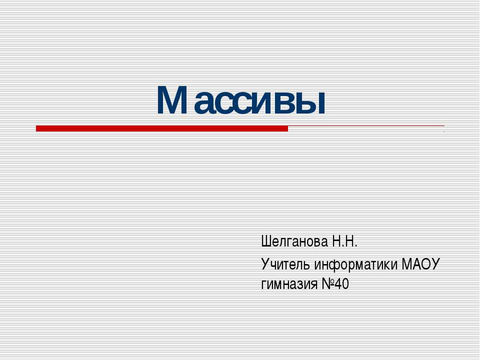 Массивы Шелганова Н.Н. Учитель информатики МАОУ гимназия №40