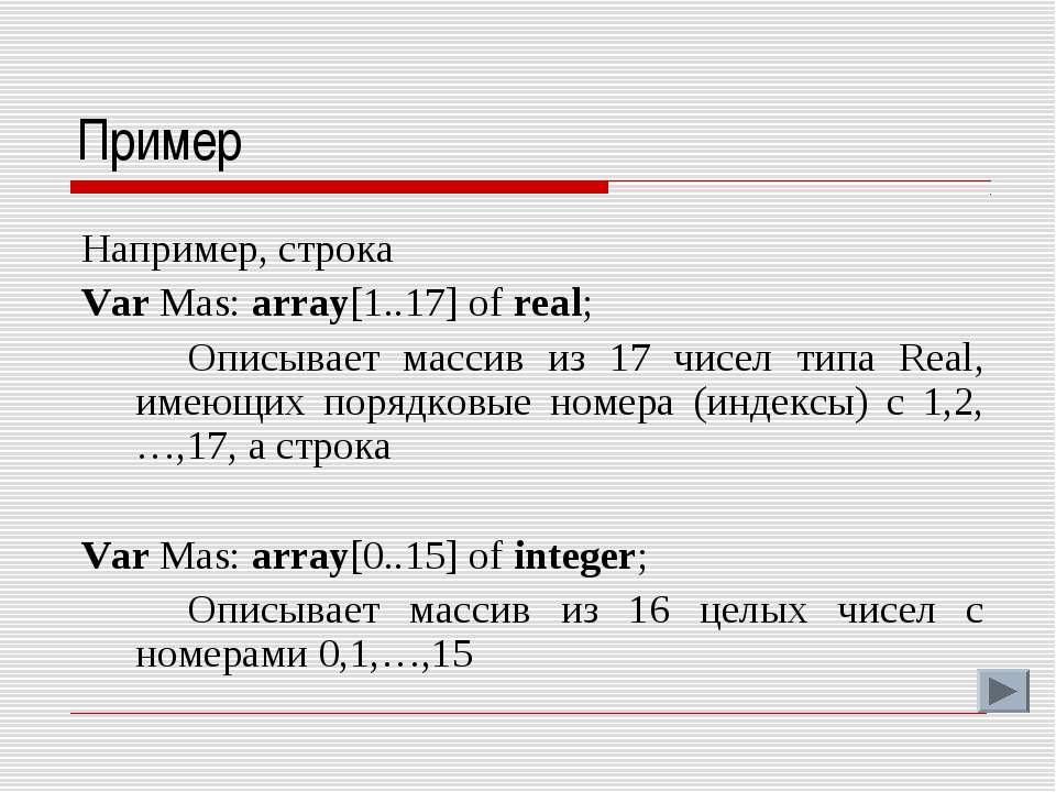 Пример Например, строка Var Mas: array[1..17] of real; Описывает массив из 17...
