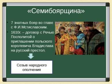 «Семибоярщина» 7 знатных бояр во главе с Ф.И.Мстиславским. 1610г. – договор с...