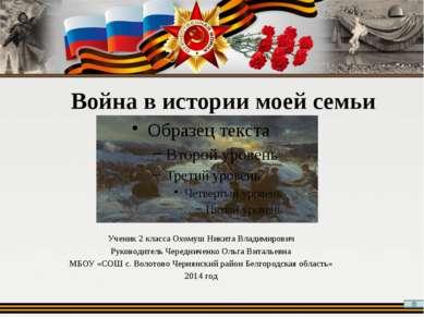 Война в истории моей семьи Ученик 2 класса Охомуш Никита Владимирович Руковод...