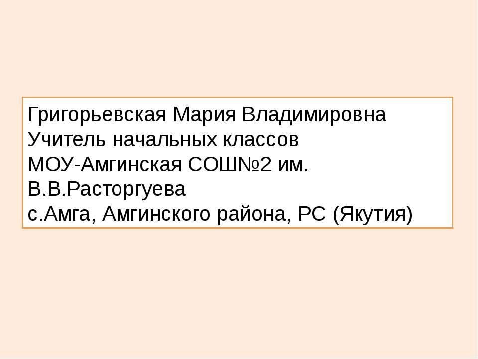 Григорьевская Мария Владимировна Учитель начальных классов МОУ-Амгинская СОШ№...