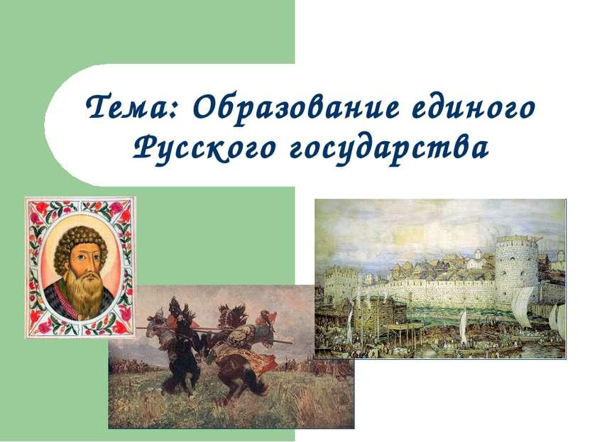 Тема: Образование единого Русского государства