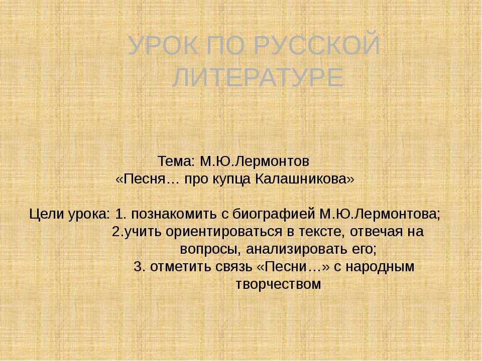 Тема: М.Ю.Лермонтов «Песня… про купца Калашникова» Цели урока: 1. познакомить...