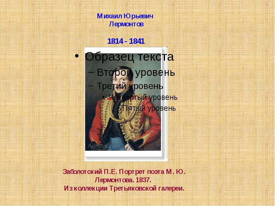 Михаил Юрьевич Лермонтов 1814 - 1841 Заболотский П.Е. Портрет поэта М. Ю. Лер...