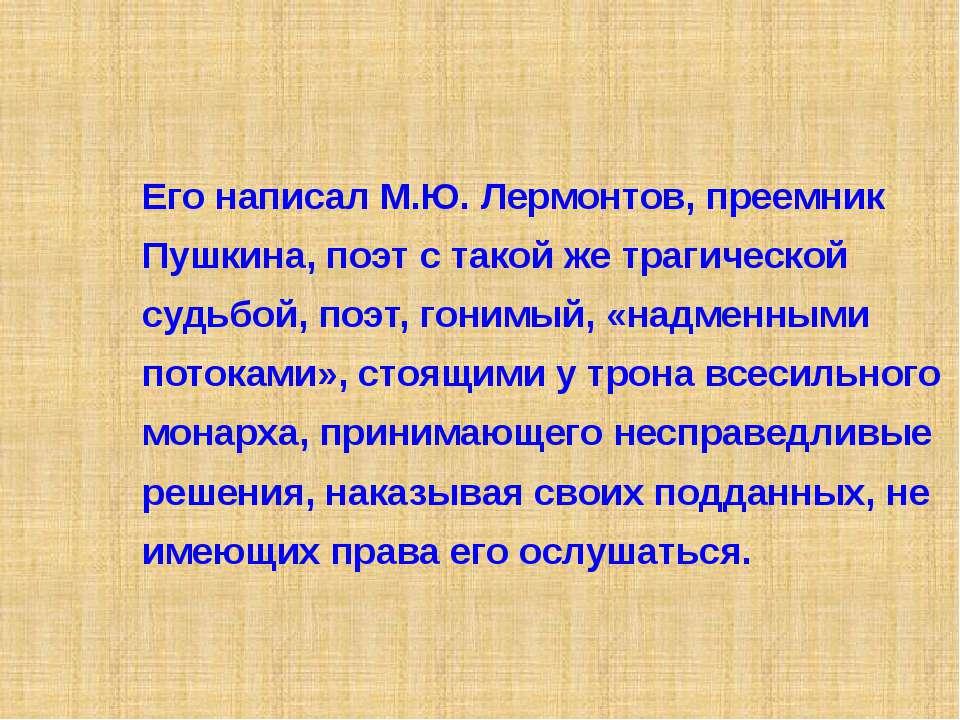 Его написал М.Ю. Лермонтов, преемник Пушкина, поэт с такой же трагической суд...