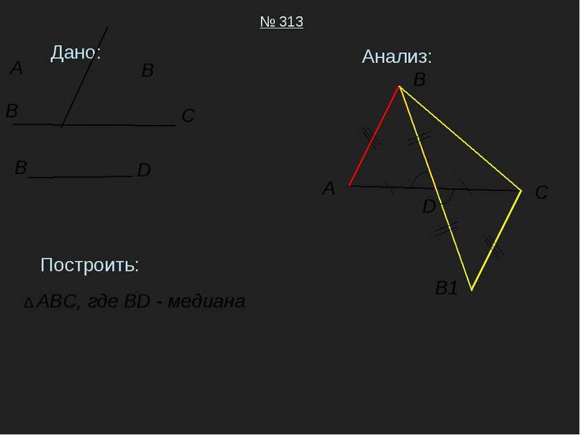 Дано: № 313 Построить: ∆ ABC, где BD - медиана Анализ: A B C D A B B C B D B1