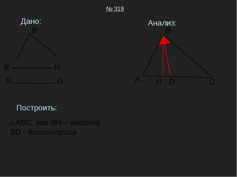 Дано: № 319 Построить: ∆ ABC, где BH – высота, BD - биссектриса Анализ: A B C...