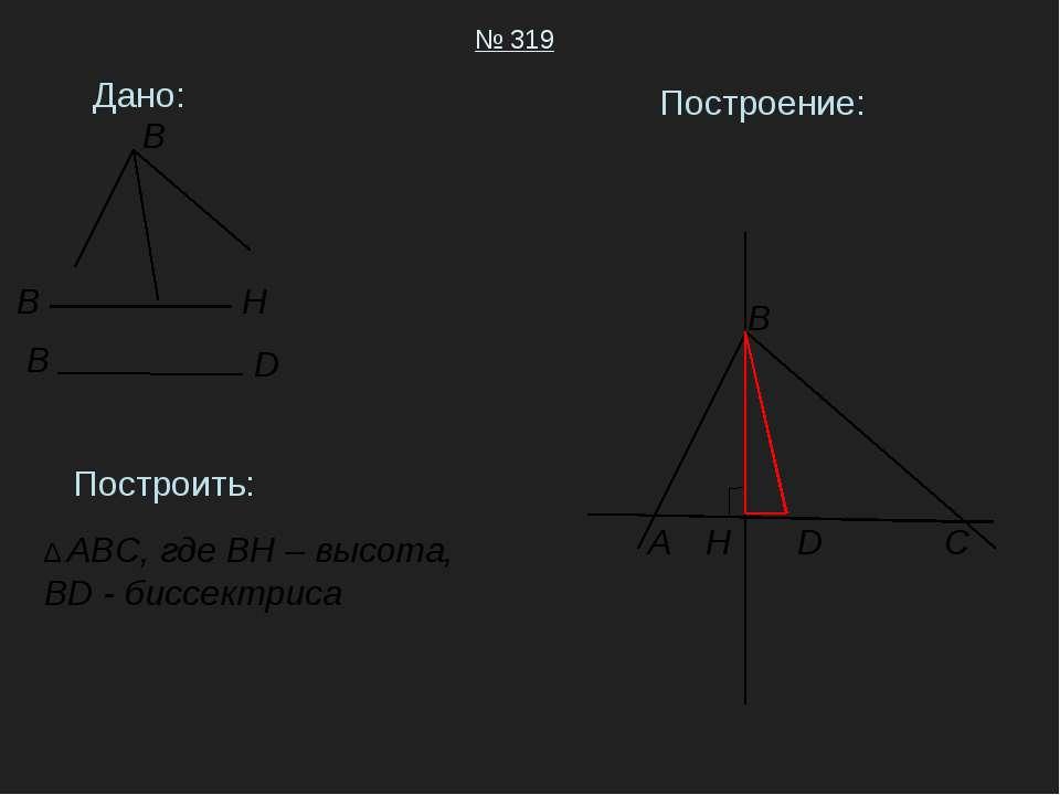 Дано: № 319 Построить: ∆ ABC, где BH – высота, BD - биссектриса Построение: A...