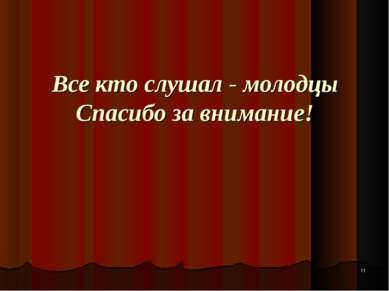 * Все кто слушал - молодцы Спасибо за внимание!