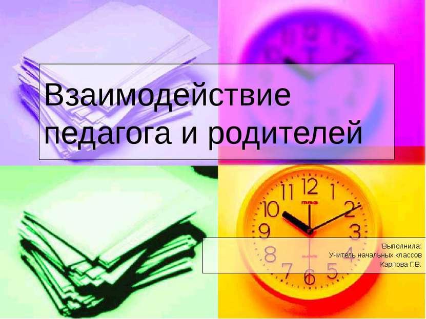 Взаимодействие педагога и родителей Выполнила: Учитель начальных классов Карп...