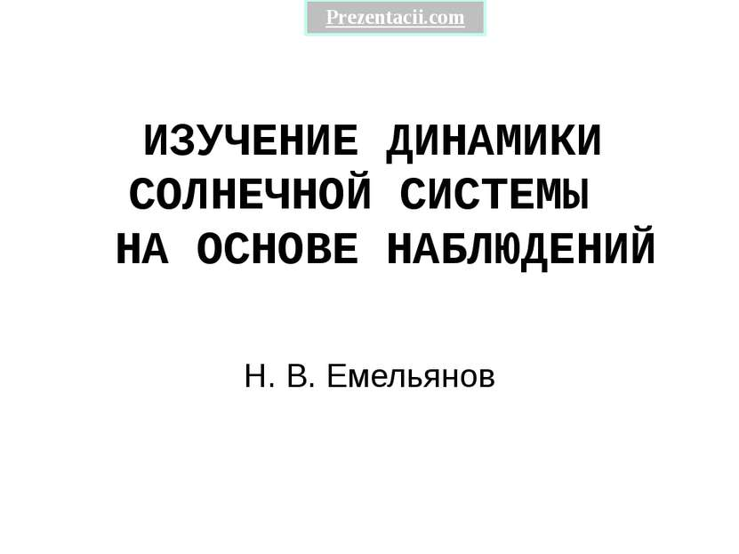 ИЗУЧЕНИЕ ДИНАМИКИ СОЛНЕЧНОЙ СИСТЕМЫ НА ОСНОВЕ НАБЛЮДЕНИЙ Н. В. Емельянов Prez...