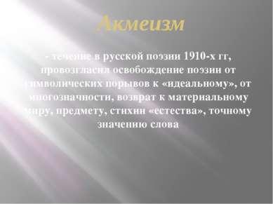 Акмеизм - течение в русской поэзии 1910-х гг, провозгласил освобождение поэзи...