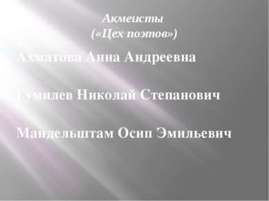 Акмеисты («Цех поэтов») Ахматова Анна Андреевна Гумилев Николай Степанович Ма...