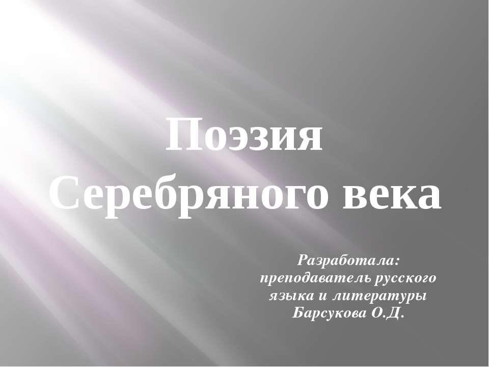 Поэзия Серебряного века Разработала: преподаватель русского языка и литератур...