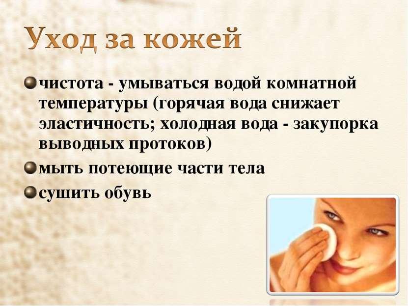 чистота - умываться водой комнатной температуры (горячая вода снижает эластич...