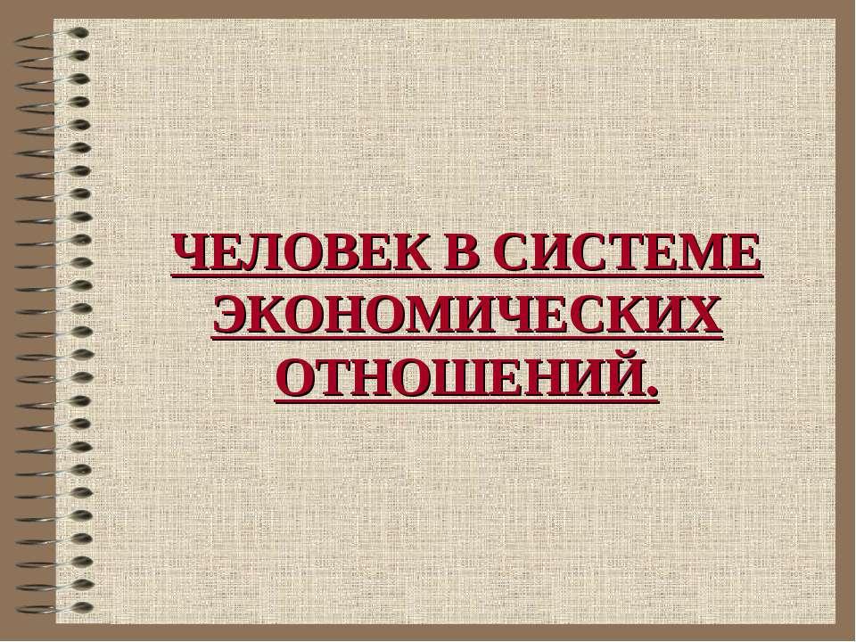 ЧЕЛОВЕК В СИСТЕМЕ ЭКОНОМИЧЕСКИХ ОТНОШЕНИЙ.