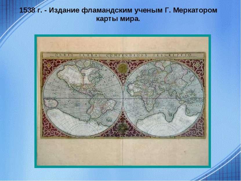 1538 г. - Издание фламандским ученым Г. Меркатором карты мира.