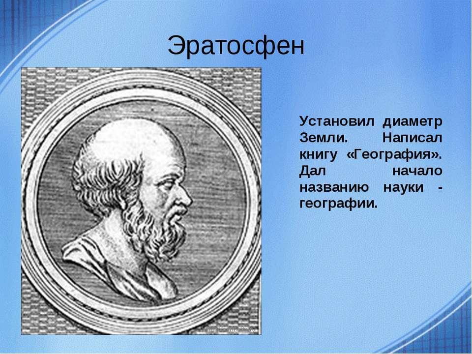 Эратосфен Установил диаметр Земли. Написал книгу «География». Дал начало назв...