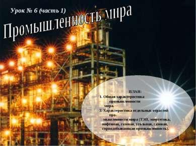Урок № 6 (часть 1) ПЛАН: 1. Общая характеристика промышленности мира. 2. Хара...