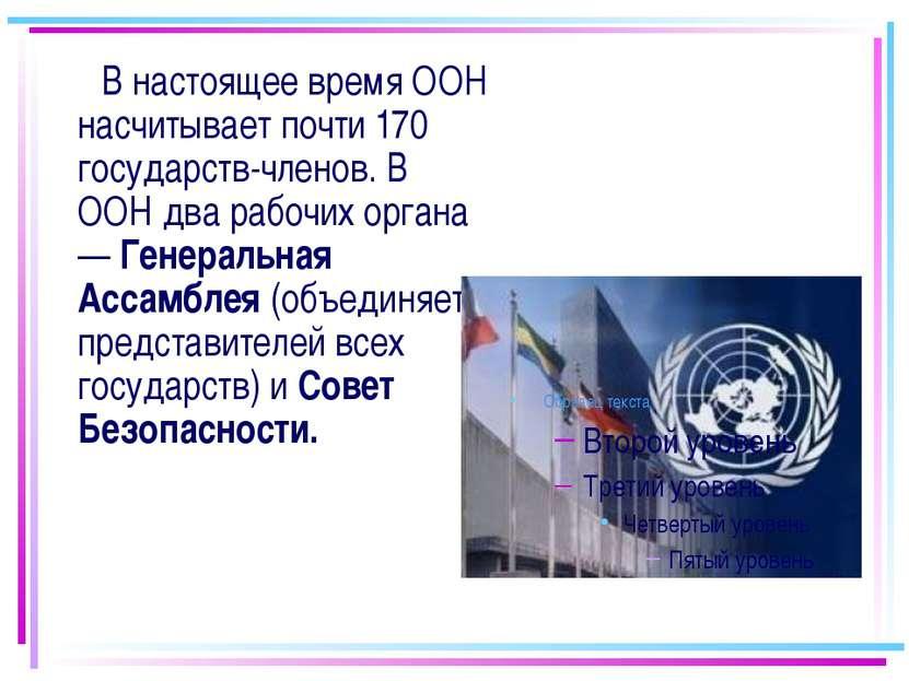 В настоящее время ООН насчитывает почти 170 государств-членов. В ООН два рабо...