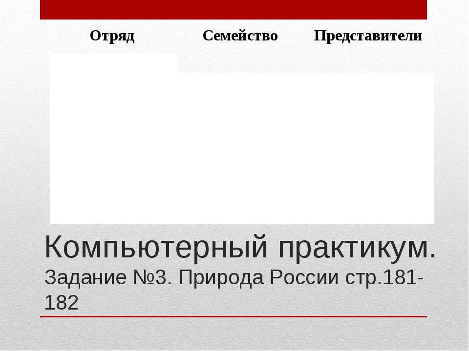 Компьютерный практикум. Задание №3. Природа России стр.181-182 Отряд Семейств...