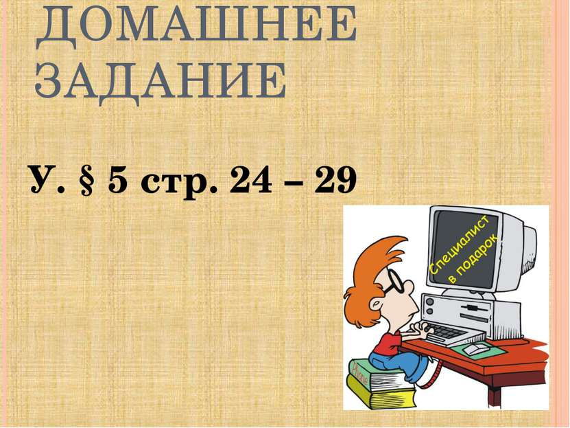 ДОМАШНЕЕ ЗАДАНИЕ У. § 5 стр. 24 – 29