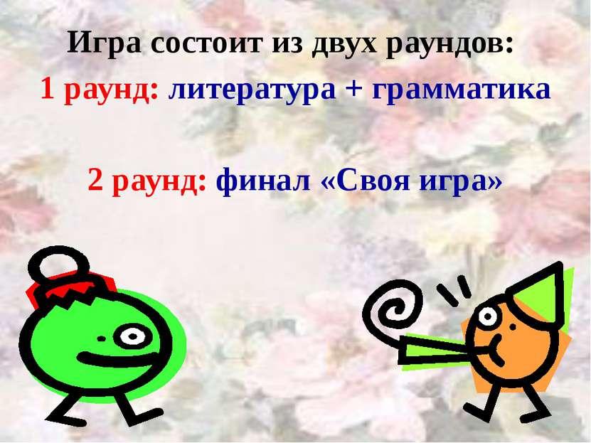 Игра состоит из двух раундов: 1 раунд: литература + грамматика 2 раунд: финал...
