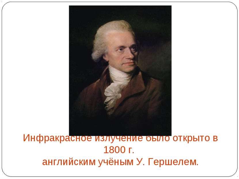 Инфракрасное излучение было открыто в 1800 г. английским учёным У. Гершелем.