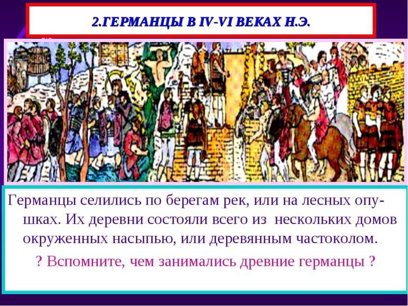 2.ГЕРМАНЦЫ В IV-VI ВЕКАХ Н.Э. Германцы селились по берегам рек, или на лесных...
