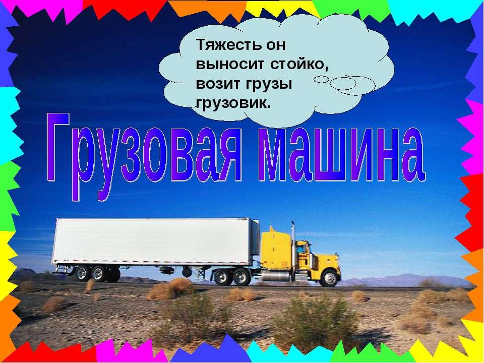 Тяжесть он выносит стойко, возит грузы грузовик.