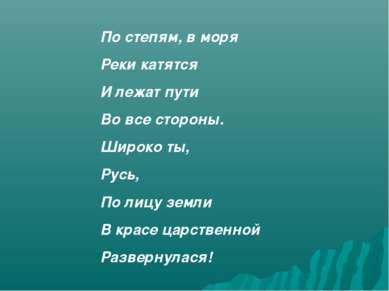 По степям, в моря Реки катятся И лежат пути Во все стороны. Широко ты, Русь, ...